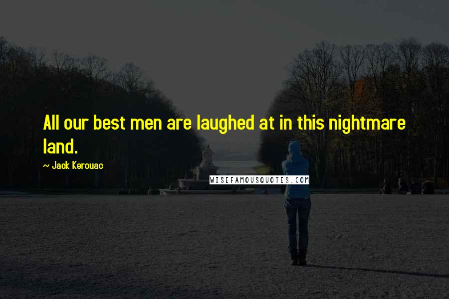 Jack Kerouac quotes: All our best men are laughed at in this nightmare land.