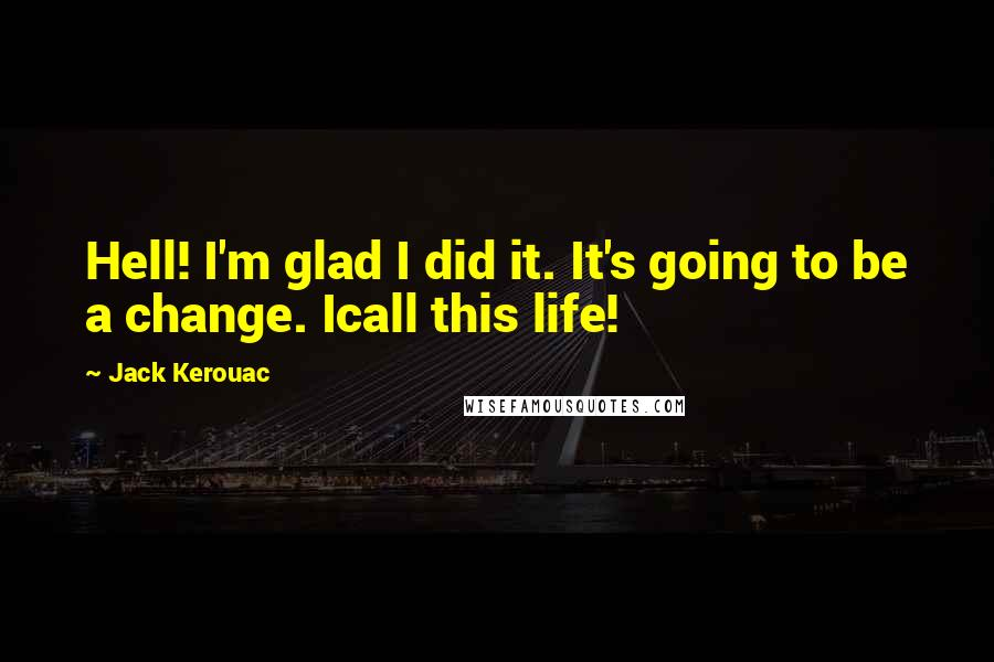 Jack Kerouac quotes: Hell! I'm glad I did it. It's going to be a change. Icall this life!