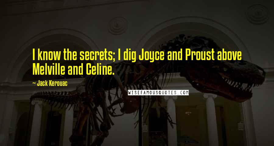 Jack Kerouac quotes: I know the secrets; I dig Joyce and Proust above Melville and Celine.