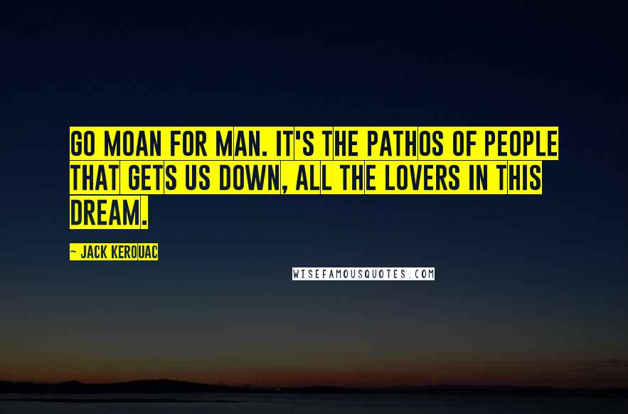 Jack Kerouac quotes: Go moan for man. It's the pathos of people that gets us down, all the lovers in this dream.