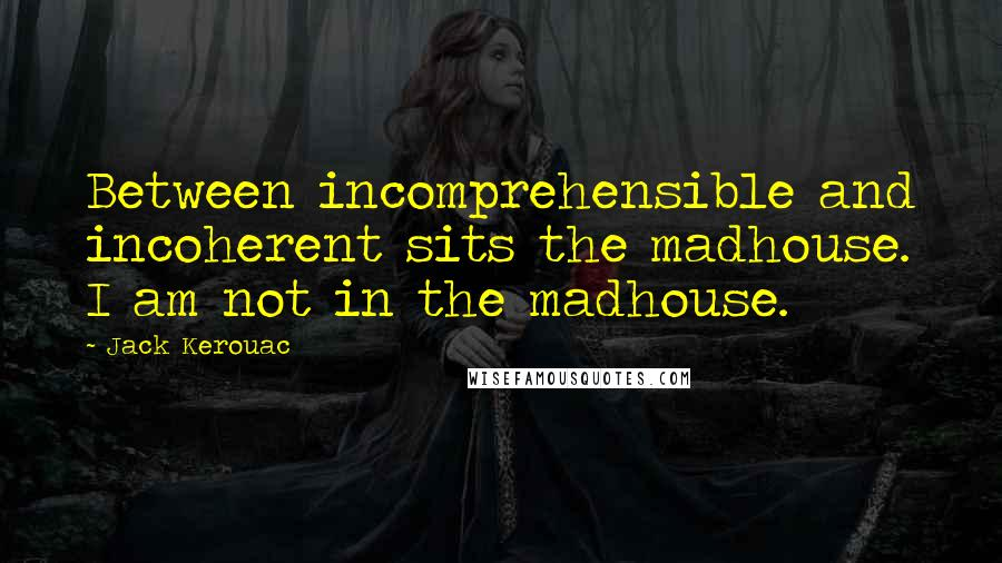Jack Kerouac quotes: Between incomprehensible and incoherent sits the madhouse. I am not in the madhouse.