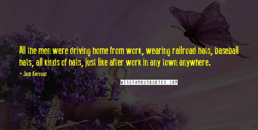Jack Kerouac quotes: All the men were driving home from work, wearing railroad hats, baseball hats, all kinds of hats, just like after work in any town anywhere.