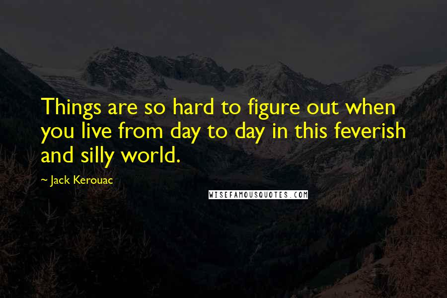 Jack Kerouac quotes: Things are so hard to figure out when you live from day to day in this feverish and silly world.