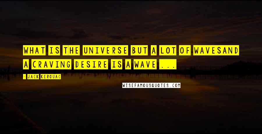 Jack Kerouac quotes: What is the universe but a lot of wavesAnd a craving desire is a wave ...