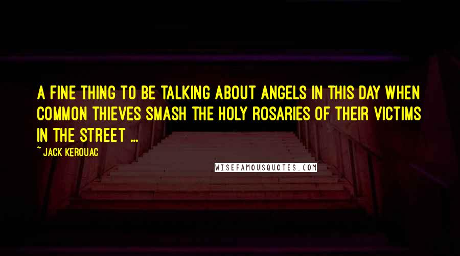 Jack Kerouac quotes: A fine thing to be talking about angels in this day when common thieves smash the holy rosaries of their victims in the street ...