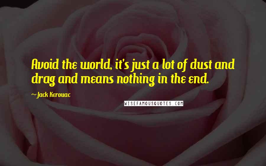 Jack Kerouac quotes: Avoid the world, it's just a lot of dust and drag and means nothing in the end.