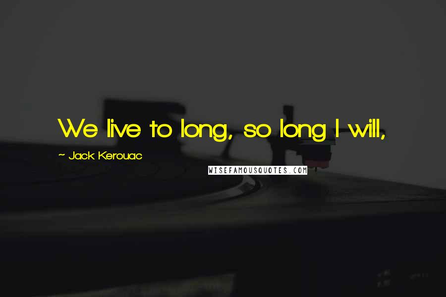 Jack Kerouac quotes: We live to long, so long I will,