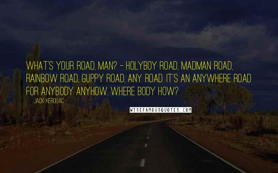 Jack Kerouac quotes: What's your road, man? - holyboy road, madman road, rainbow road, guppy road, any road. It's an anywhere road for anybody anyhow. Where body how?