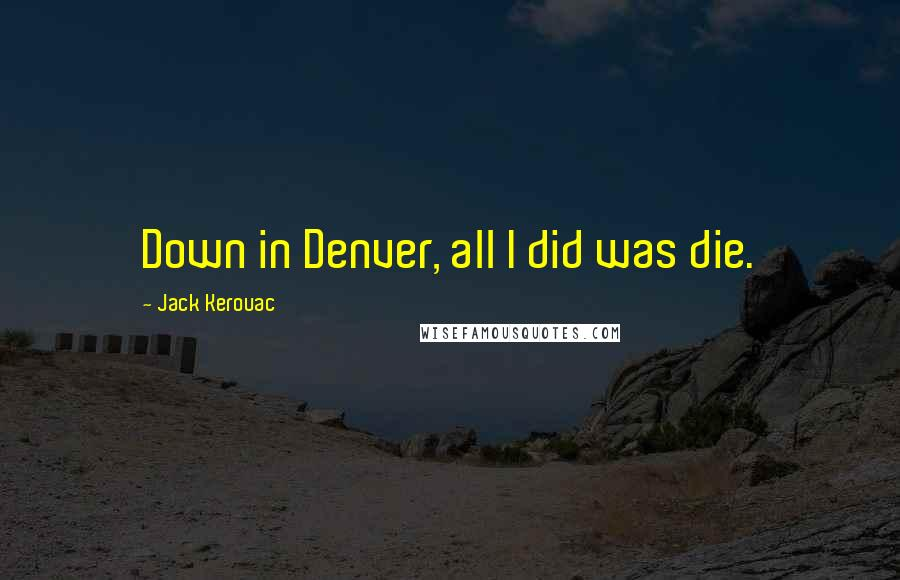 Jack Kerouac quotes: Down in Denver, all I did was die.