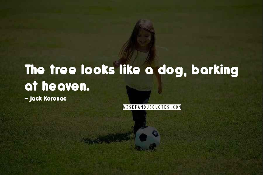 Jack Kerouac quotes: The tree looks like a dog, barking at heaven.