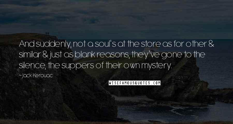 Jack Kerouac quotes: And suddenly, not a soul's at the store as for other & similar & just as blank reasons, they've gone to the silence, the suppers of their own mystery.