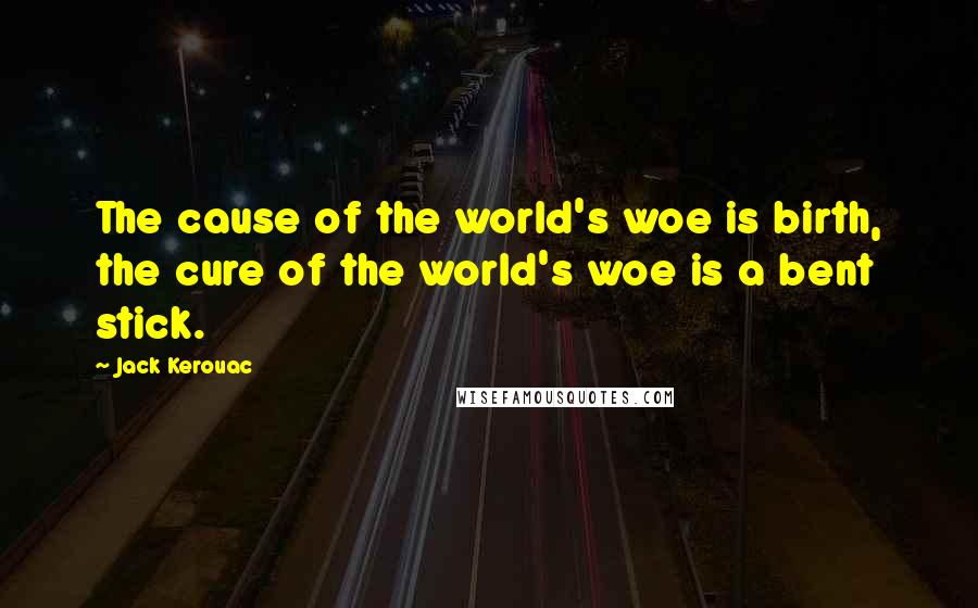 Jack Kerouac quotes: The cause of the world's woe is birth, the cure of the world's woe is a bent stick.
