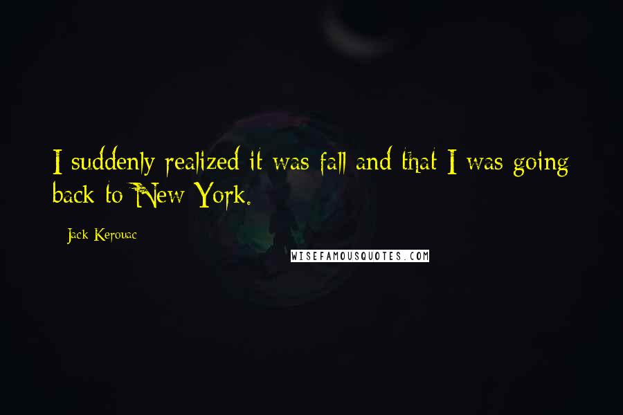 Jack Kerouac quotes: I suddenly realized it was fall and that I was going back to New York.