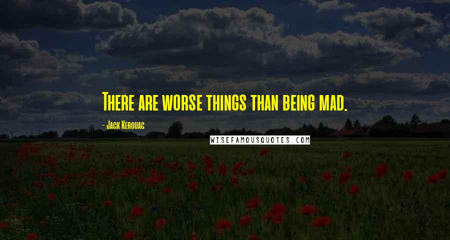 Jack Kerouac quotes: There are worse things than being mad.
