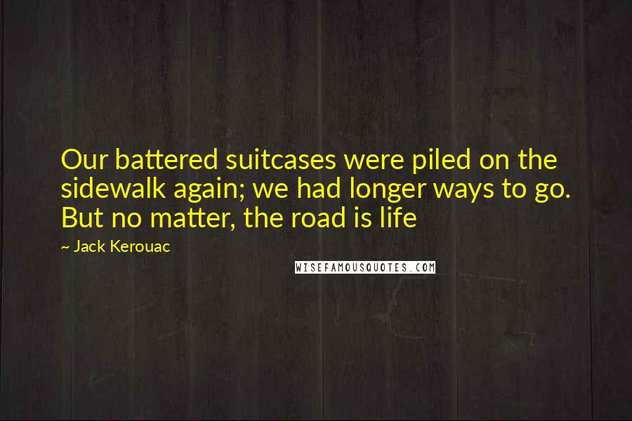 Jack Kerouac quotes: Our battered suitcases were piled on the sidewalk again; we had longer ways to go. But no matter, the road is life