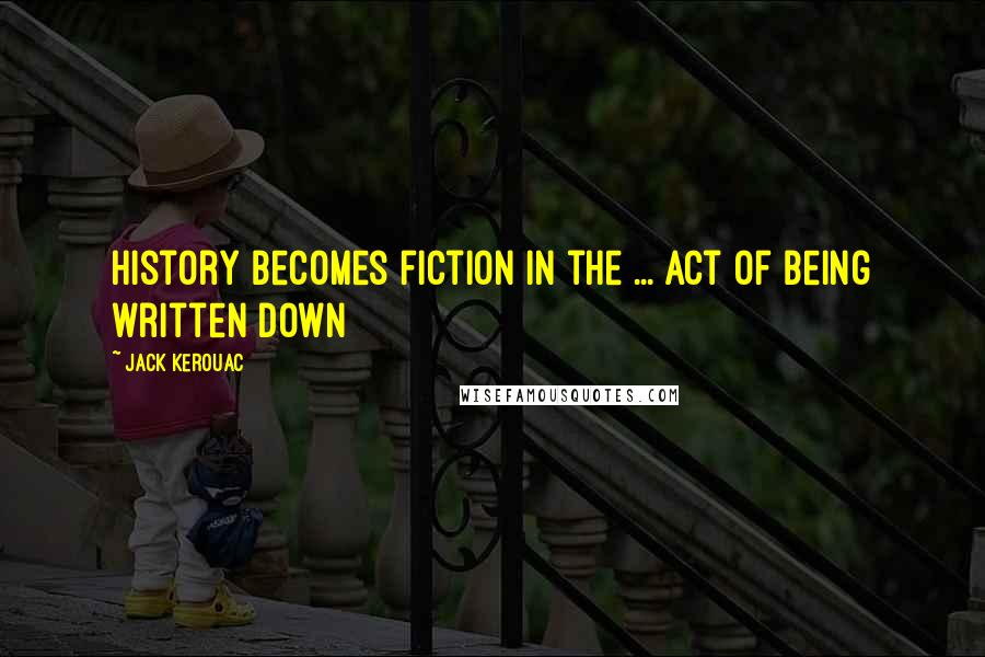 Jack Kerouac quotes: History becomes fiction in the ... act of being written down