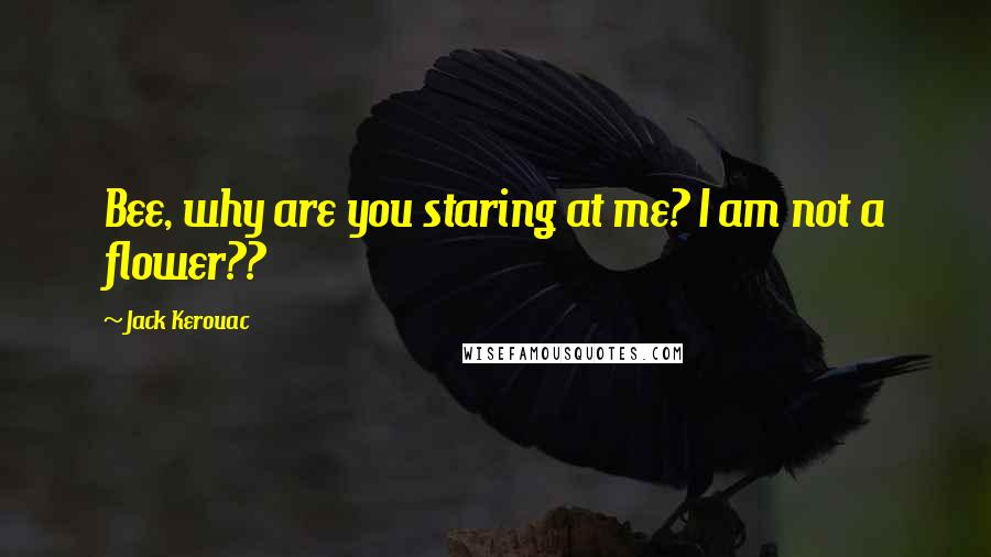Jack Kerouac quotes: Bee, why are you staring at me? I am not a flower??