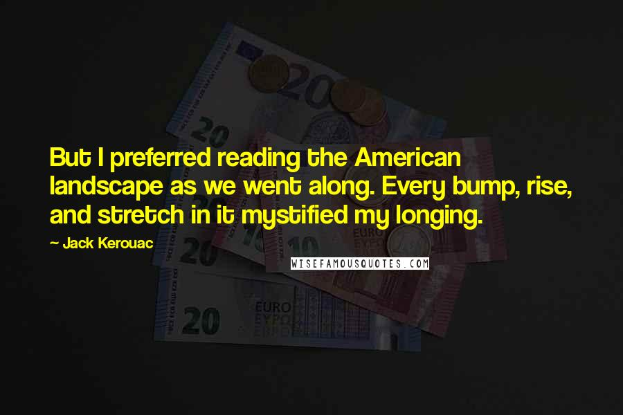 Jack Kerouac quotes: But I preferred reading the American landscape as we went along. Every bump, rise, and stretch in it mystified my longing.