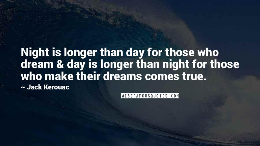Jack Kerouac quotes: Night is longer than day for those who dream & day is longer than night for those who make their dreams comes true.