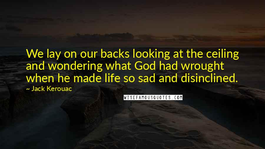 Jack Kerouac quotes: We lay on our backs looking at the ceiling and wondering what God had wrought when he made life so sad and disinclined.