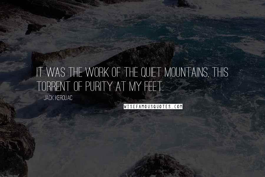 Jack Kerouac quotes: It was the work of the quiet mountains, this torrent of purity at my feet.