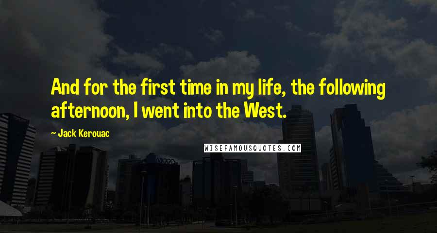 Jack Kerouac quotes: And for the first time in my life, the following afternoon, I went into the West.