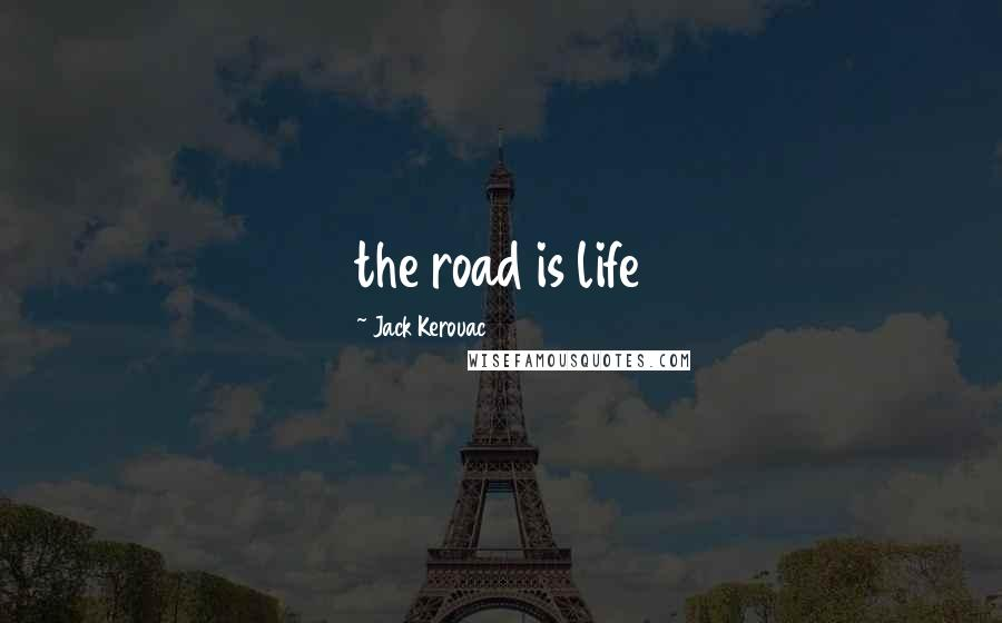 Jack Kerouac quotes: the road is life