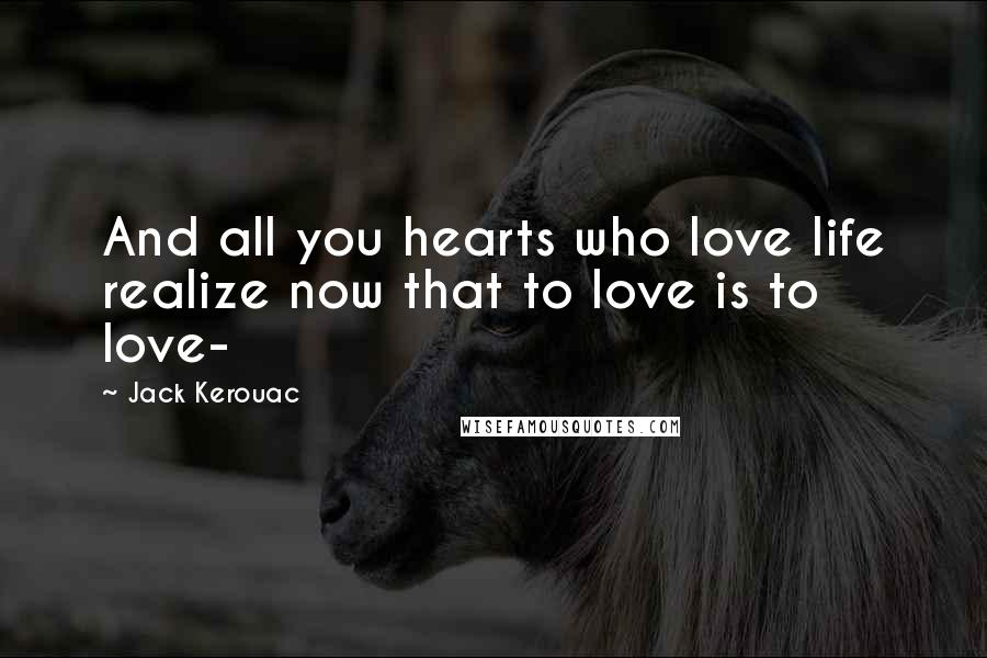 Jack Kerouac quotes: And all you hearts who love life realize now that to love is to love-