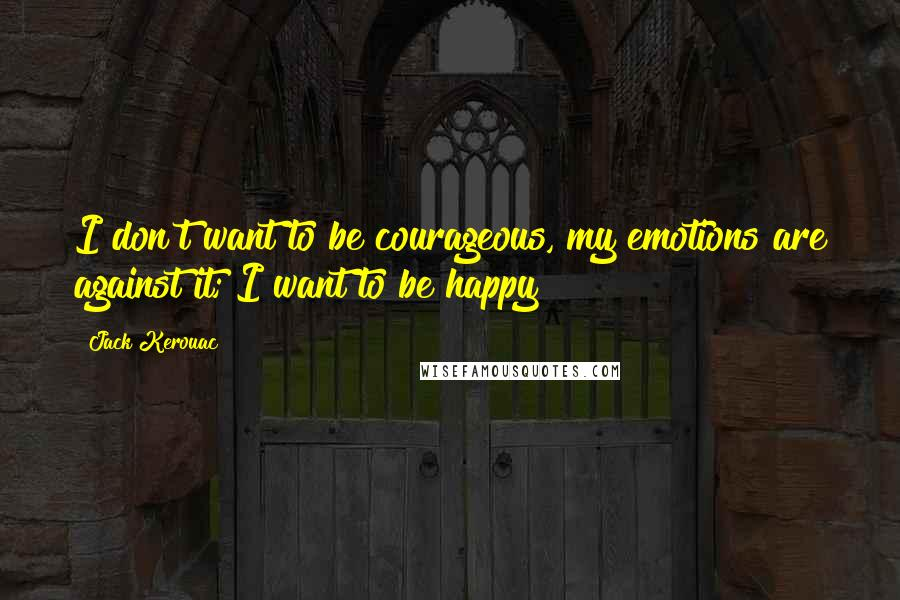 Jack Kerouac quotes: I don't want to be courageous, my emotions are against it; I want to be happy