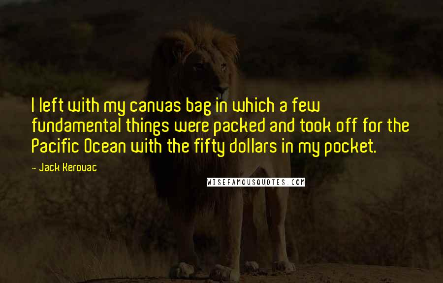 Jack Kerouac quotes: I left with my canvas bag in which a few fundamental things were packed and took off for the Pacific Ocean with the fifty dollars in my pocket.