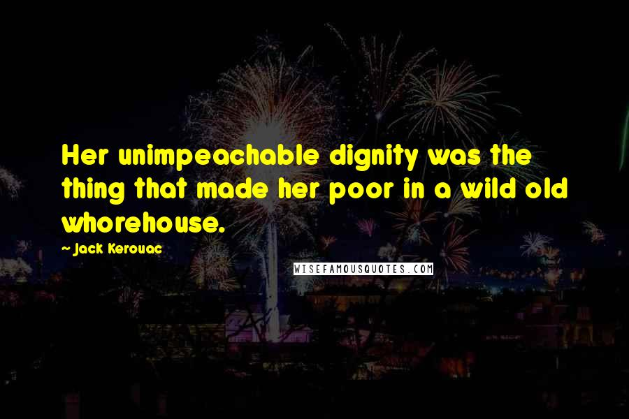 Jack Kerouac quotes: Her unimpeachable dignity was the thing that made her poor in a wild old whorehouse.