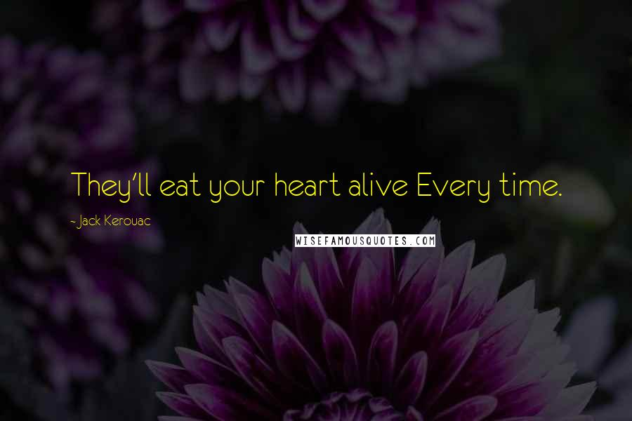 Jack Kerouac quotes: They'll eat your heart alive Every time.