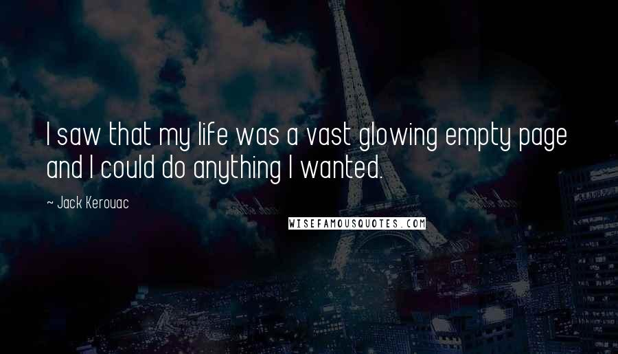 Jack Kerouac quotes: I saw that my life was a vast glowing empty page and I could do anything I wanted.