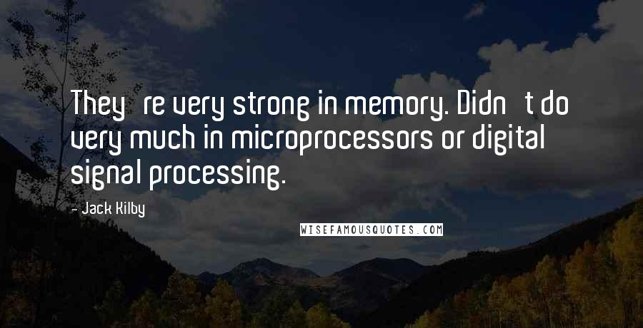 Jack Kilby quotes: They're very strong in memory. Didn't do very much in microprocessors or digital signal processing.
