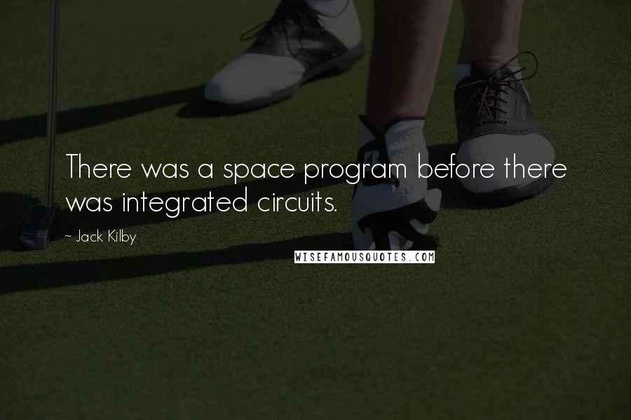 Jack Kilby quotes: There was a space program before there was integrated circuits.