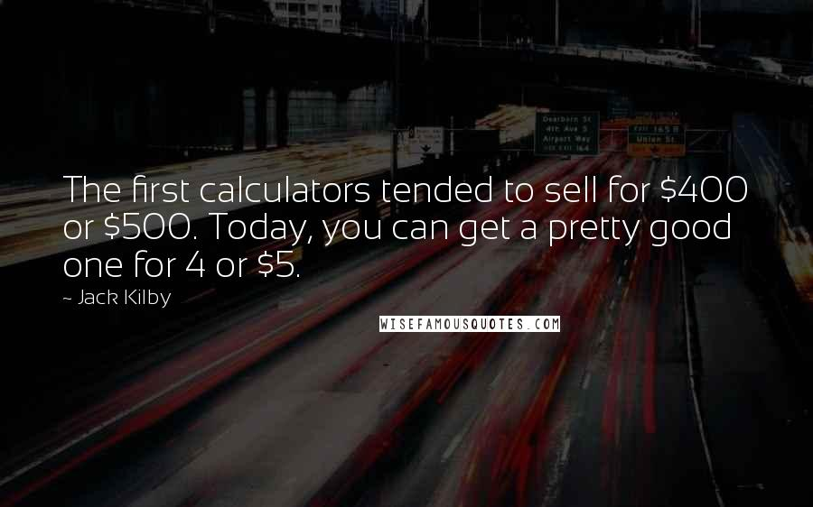Jack Kilby quotes: The first calculators tended to sell for $400 or $500. Today, you can get a pretty good one for 4 or $5.