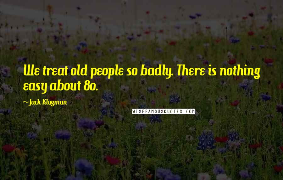 Jack Klugman quotes: We treat old people so badly. There is nothing easy about 80.