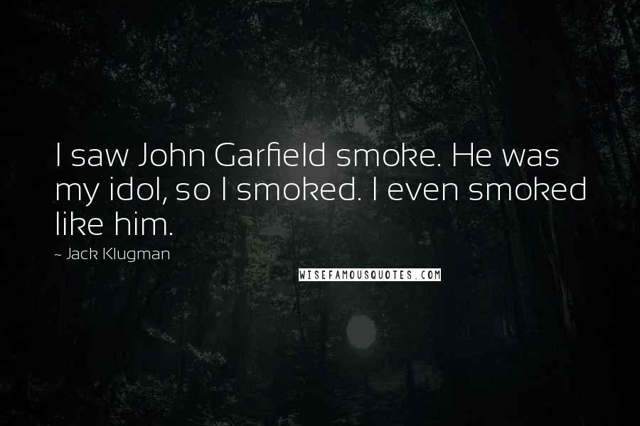 Jack Klugman quotes: I saw John Garfield smoke. He was my idol, so I smoked. I even smoked like him.