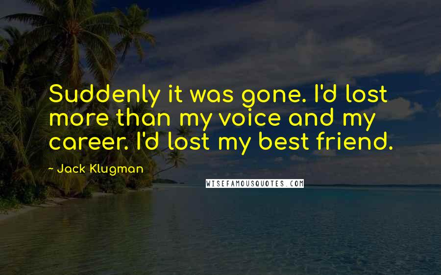 Jack Klugman quotes: Suddenly it was gone. I'd lost more than my voice and my career. I'd lost my best friend.