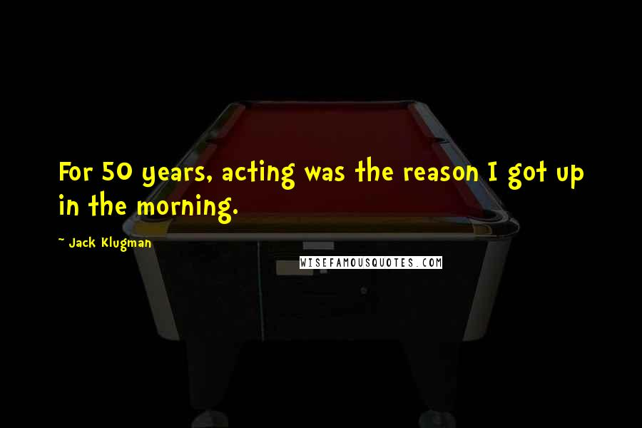 Jack Klugman quotes: For 50 years, acting was the reason I got up in the morning.
