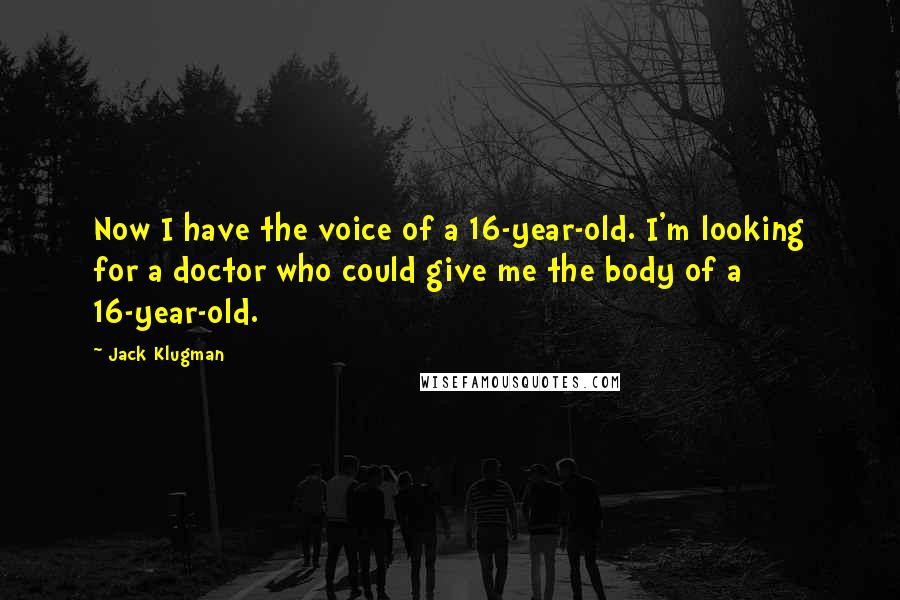 Jack Klugman quotes: Now I have the voice of a 16-year-old. I'm looking for a doctor who could give me the body of a 16-year-old.