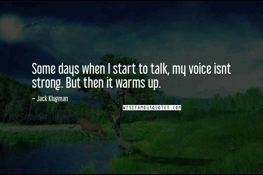 Jack Klugman quotes: Some days when I start to talk, my voice isnt strong. But then it warms up.