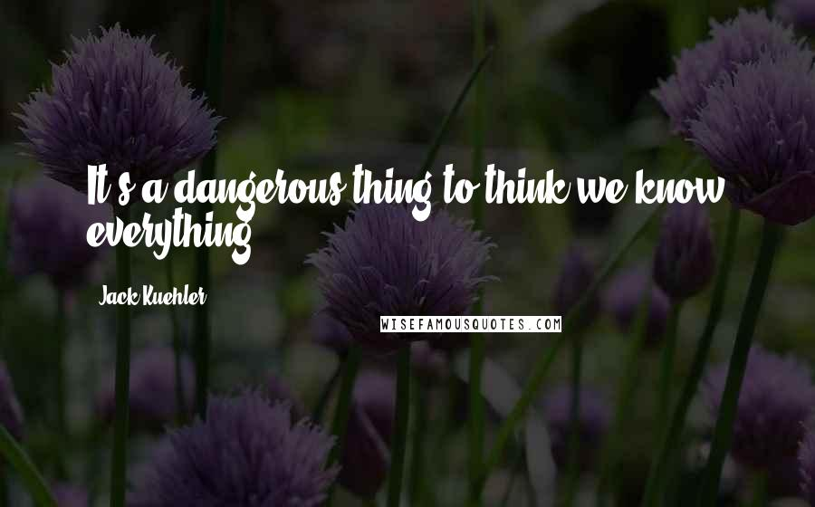 Jack Kuehler quotes: It's a dangerous thing to think we know everything.