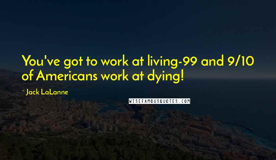 Jack LaLanne quotes: You've got to work at living-99 and 9/10 of Americans work at dying!