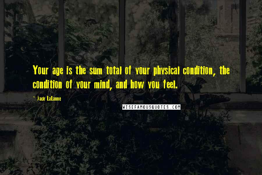 Jack LaLanne quotes: Your age is the sum total of your physical condition, the condition of your mind, and how you feel.