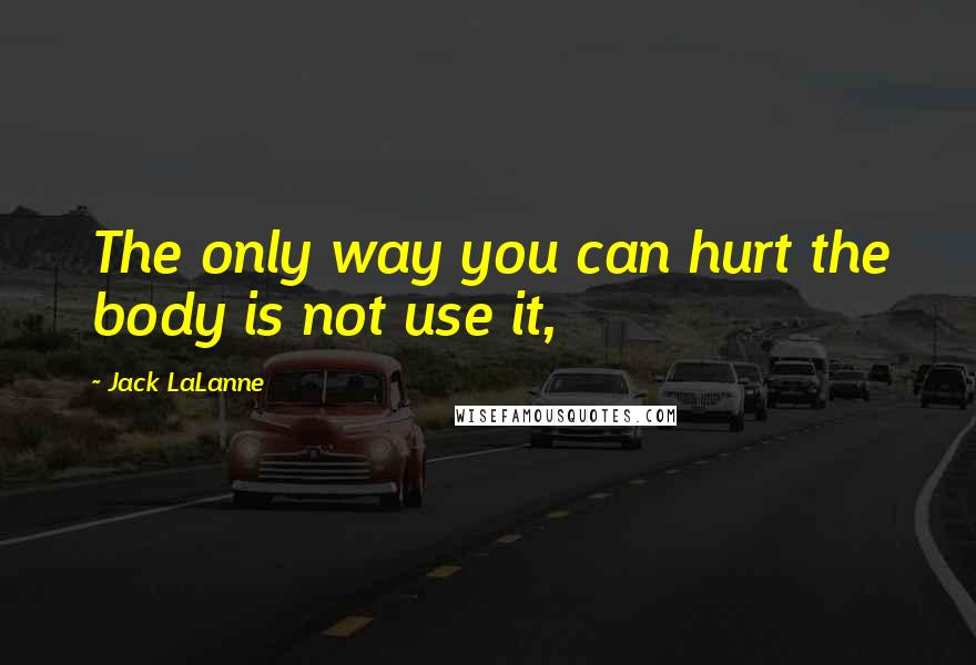 Jack LaLanne quotes: The only way you can hurt the body is not use it,