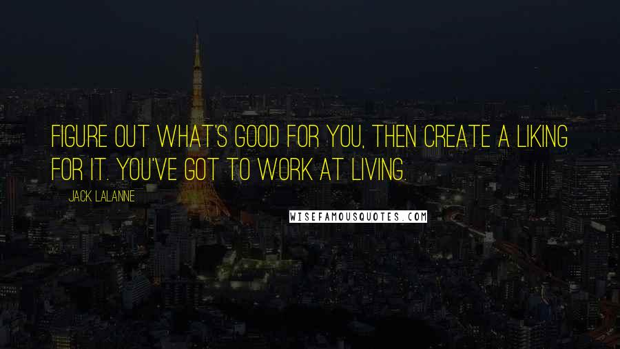 Jack LaLanne quotes: Figure out what's good for you, then create a liking for it. You've got to work at living.