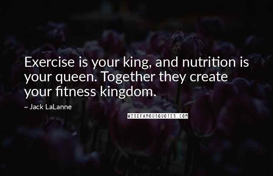 Jack LaLanne quotes: Exercise is your king, and nutrition is your queen. Together they create your fitness kingdom.