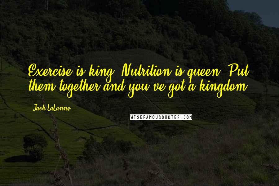 Jack LaLanne quotes: Exercise is king. Nutrition is queen. Put them together and you've got a kingdom.