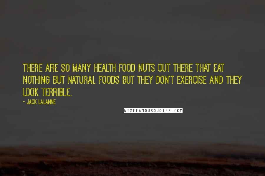 Jack LaLanne quotes: There are so many health food nuts out there that eat nothing but natural foods but they don't exercise and they look terrible.